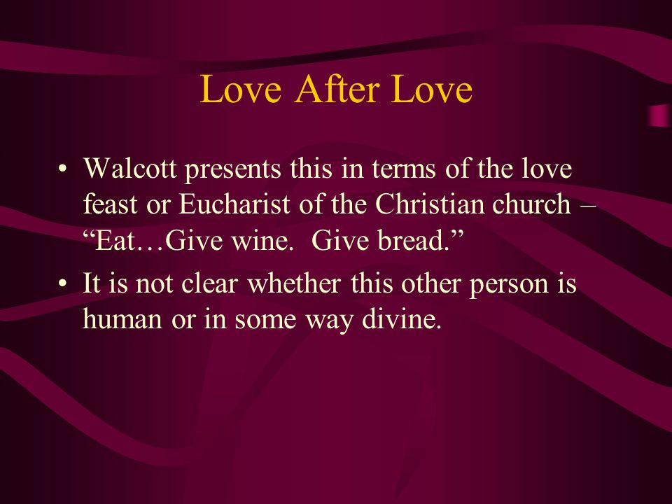 Love After Love Walcott presents this in terms of the love feast or Eucharist of the Christian church – Eat…Give wine. Give bread.