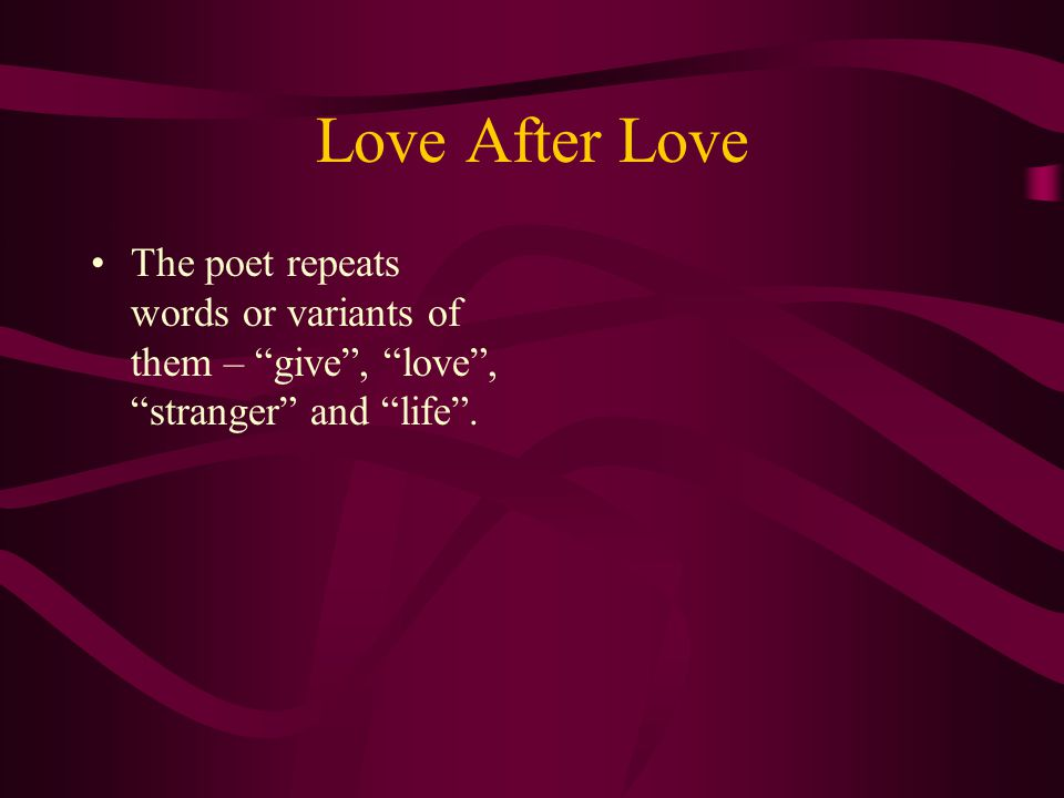 Love After Love The poet repeats words or variants of them – give , love , stranger and life .