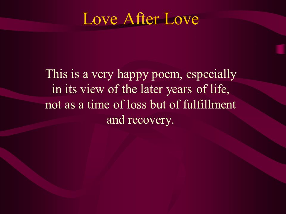 Love After Love This is a very happy poem, especially in its view of the later years of life, not as a time of loss but of fulfillment and recovery.