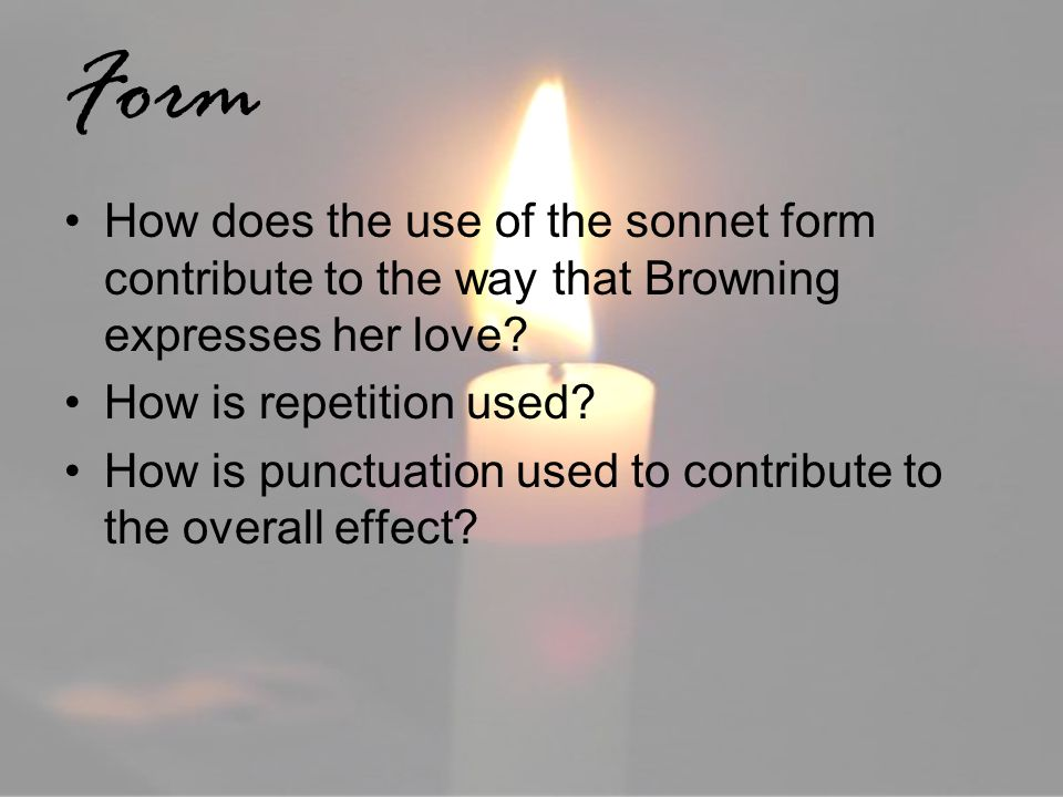 Form How does the use of the sonnet form contribute to the way that Browning expresses her love How is repetition used