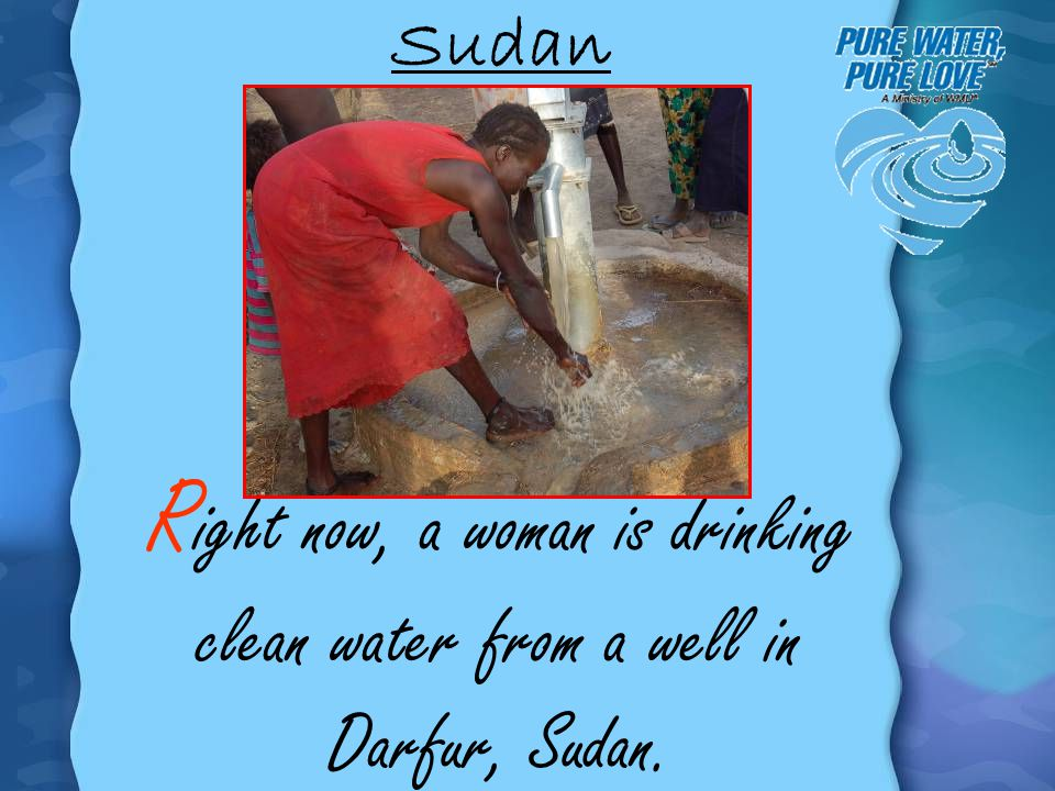 Sudan Right now, a woman is drinking clean water from a well in Darfur, Sudan.