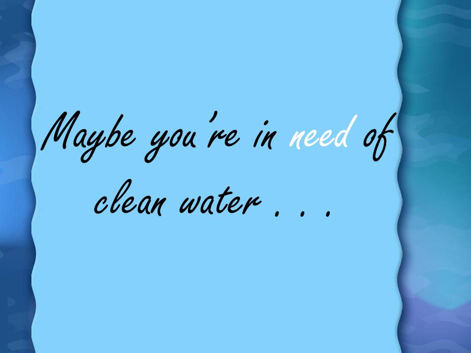 Maybe you're in need of clean water . . .