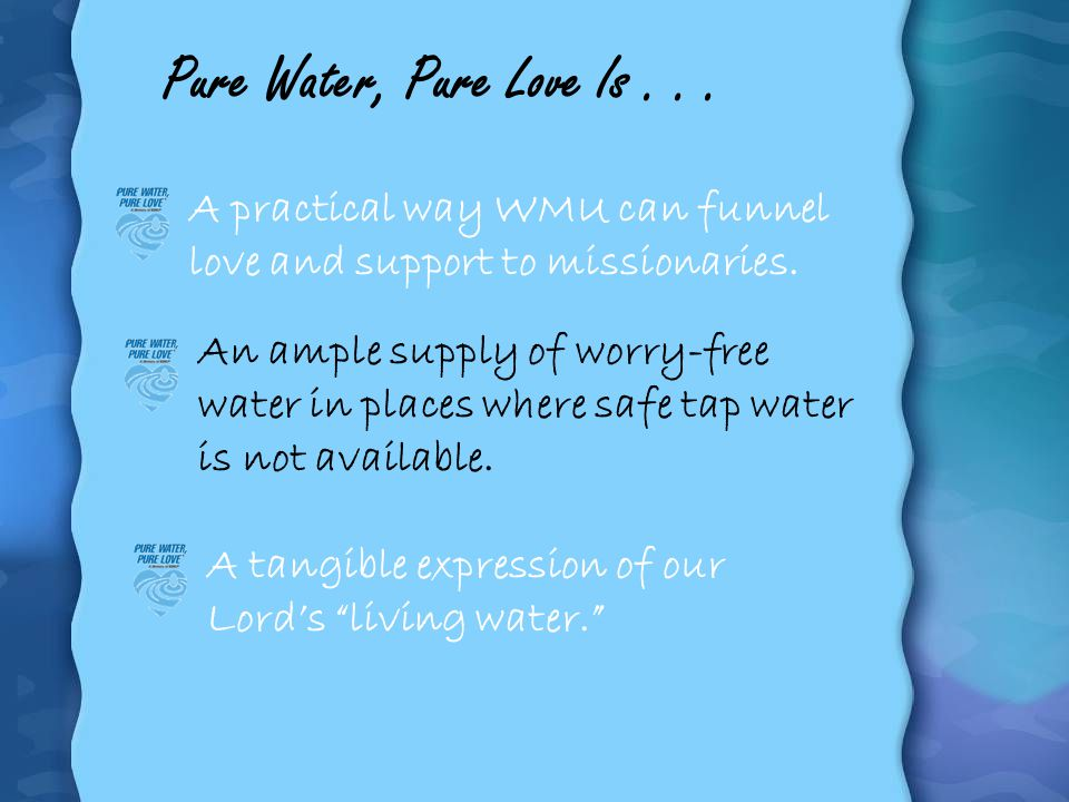 Pure Water, Pure Love Is . . . A practical way WMU can funnel love and support to missionaries.