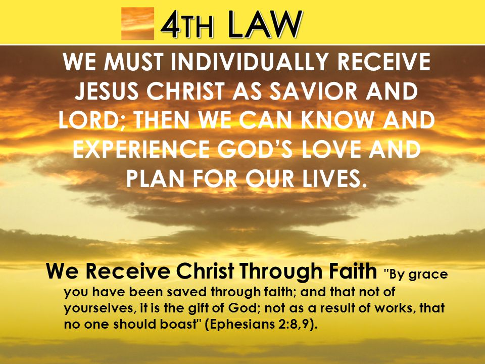 WE MUST INDIVIDUALLY RECEIVE JESUS CHRIST AS SAVIOR AND LORD; THEN WE CAN KNOW AND EXPERIENCE GOD'S LOVE AND PLAN FOR OUR LIVES.