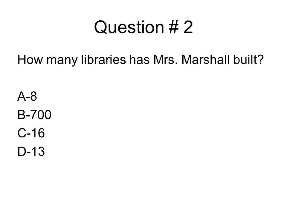 Question # 2 How many libraries has Mrs. Marshall built A-8 B-700