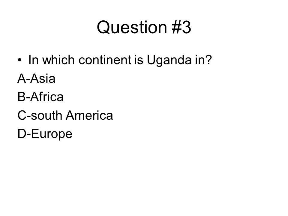 Question #3 In which continent is Uganda in A-Asia B-Africa