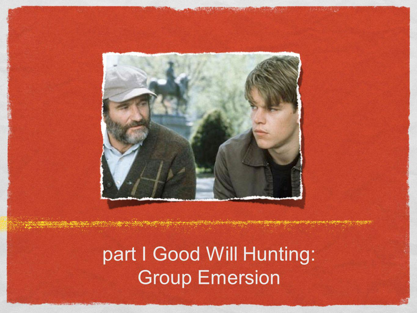 part I Good Will Hunting: Group Emersion