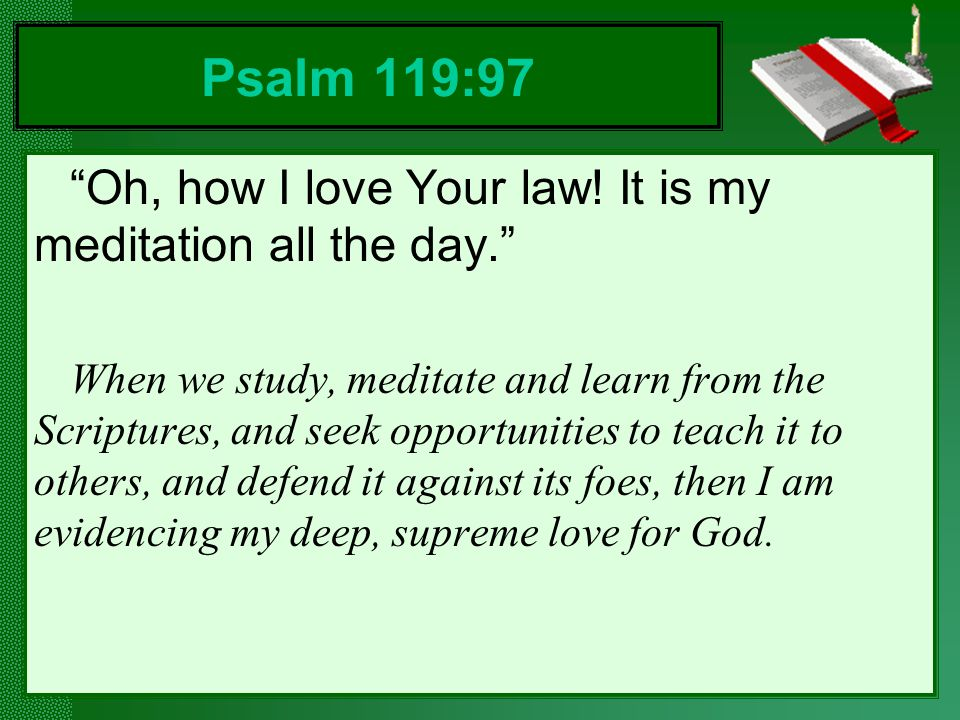 Psalm 119:97 Oh, how I love Your law! It is my meditation all the day.