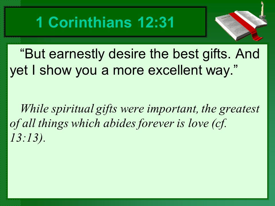 1 Corinthians 12:31 But earnestly desire the best gifts. And yet I show you a more excellent way.