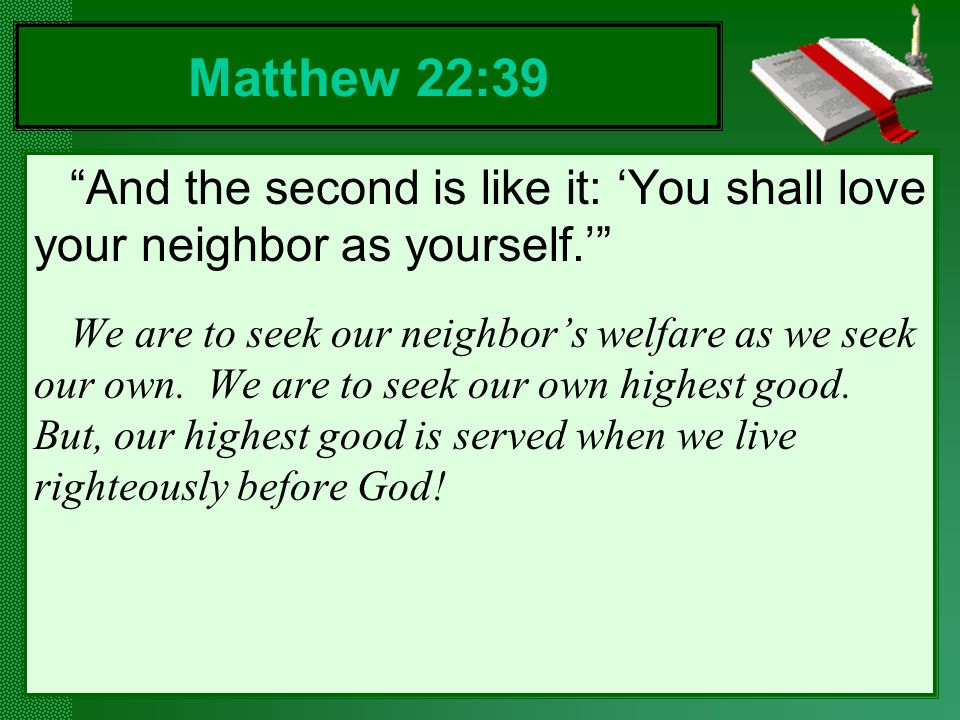 Matthew 22:39 And the second is like it: 'You shall love your neighbor as yourself.'