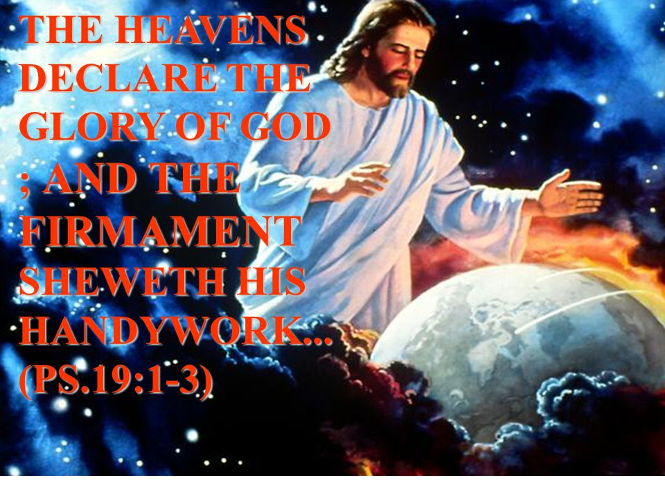 THE HEAVENS DECLARE THE GLORY OF GOD ; AND THE FIRMAMENT SHEWETH HIS HANDYWORK... (PS.19:1-3)