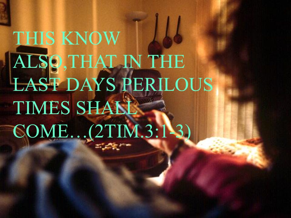 THIS KNOW ALSO,THAT IN THE LAST DAYS PERILOUS TIMES SHALL COME…(2TIM