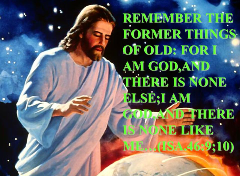 REMEMBER THE FORMER THINGS OF OLD: FOR I AM GOD,AND THERE IS NONE ELSE;I AM GOD,AND THERE IS NONE LIKE ME…(ISA.46:9;10)