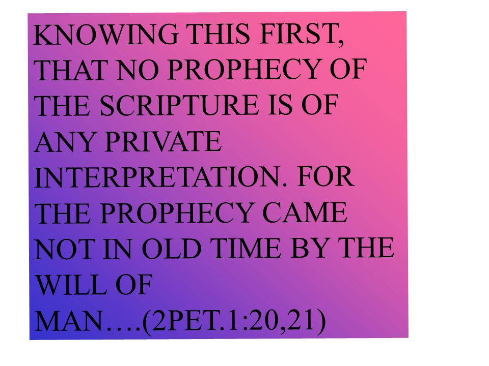 KNOWING THIS FIRST, THAT NO PROPHECY OF THE SCRIPTURE IS OF ANY PRIVATE INTERPRETATION.