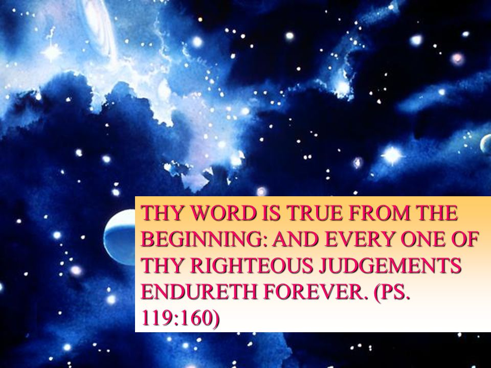 THY WORD IS TRUE FROM THE BEGINNING: AND EVERY ONE OF THY RIGHTEOUS JUDGEMENTS ENDURETH FOREVER.
