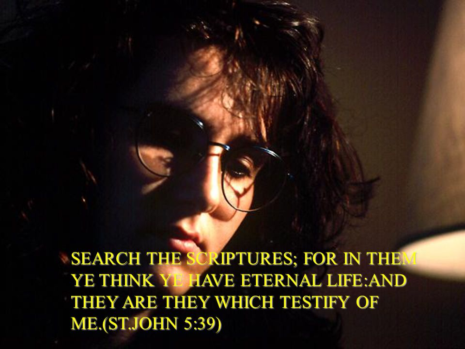 SEARCH THE SCRIPTURES; FOR IN THEM YE THINK YE HAVE ETERNAL LIFE:AND THEY ARE THEY WHICH TESTIFY OF ME.(ST.JOHN 5:39)