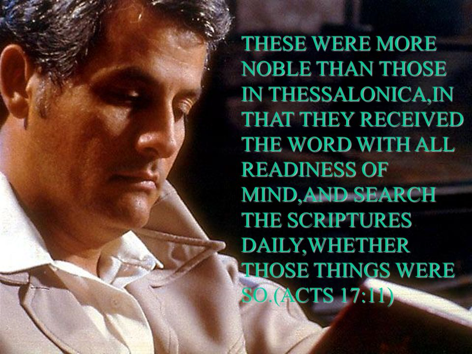 THESE WERE MORE NOBLE THAN THOSE IN THESSALONICA,IN THAT THEY RECEIVED THE WORD WITH ALL READINESS OF MIND,AND SEARCH THE SCRIPTURES DAILY,WHETHER THOSE THINGS WERE SO.(ACTS 17:11)