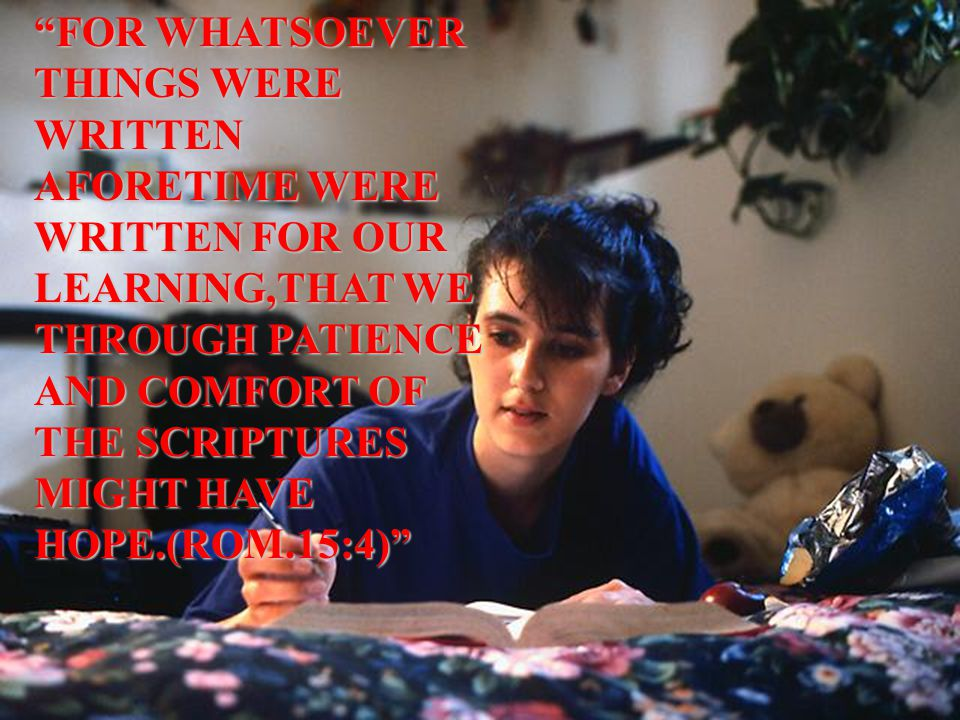 FOR WHATSOEVER THINGS WERE WRITTEN AFORETIME WERE WRITTEN FOR OUR LEARNING,THAT WE THROUGH PATIENCE AND COMFORT OF THE SCRIPTURES MIGHT HAVE HOPE.(ROM.15:4)