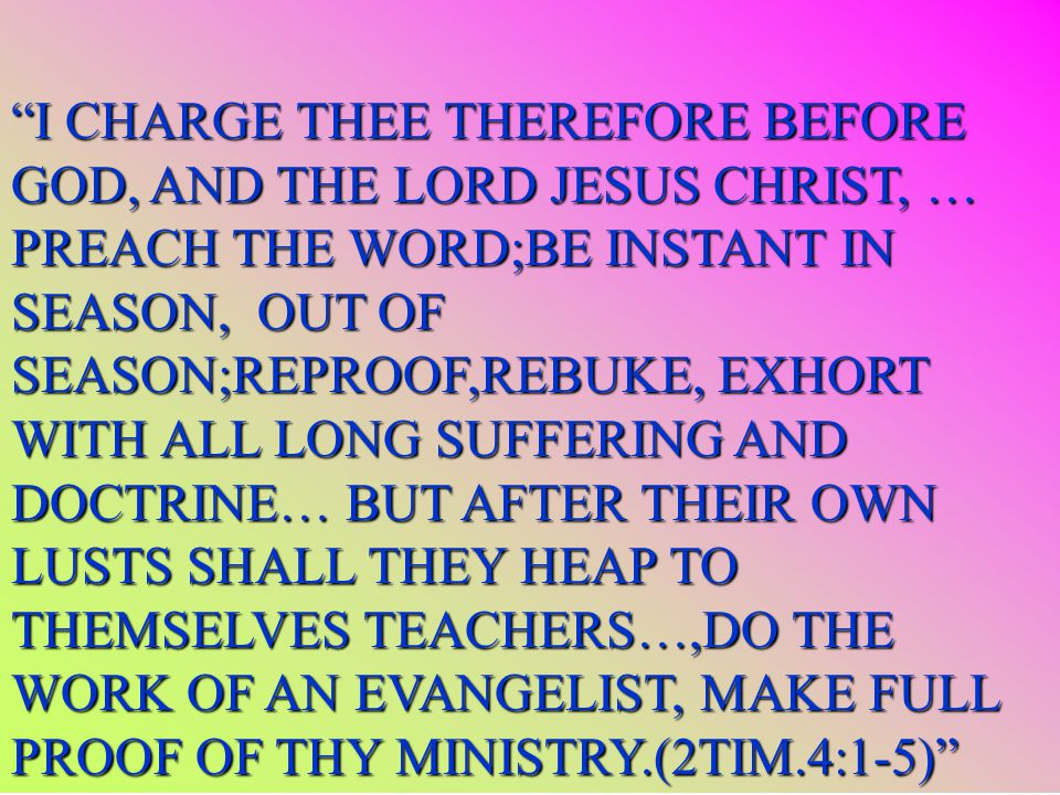 I CHARGE THEE THEREFORE BEFORE GOD, AND THE LORD JESUS CHRIST, … PREACH THE WORD;BE INSTANT IN SEASON, OUT OF SEASON;REPROOF,REBUKE, EXHORT WITH ALL LONG SUFFERING AND DOCTRINE… BUT AFTER THEIR OWN LUSTS SHALL THEY HEAP TO THEMSELVES TEACHERS…,DO THE WORK OF AN EVANGELIST, MAKE FULL PROOF OF THY MINISTRY.(2TIM.4:1-5)