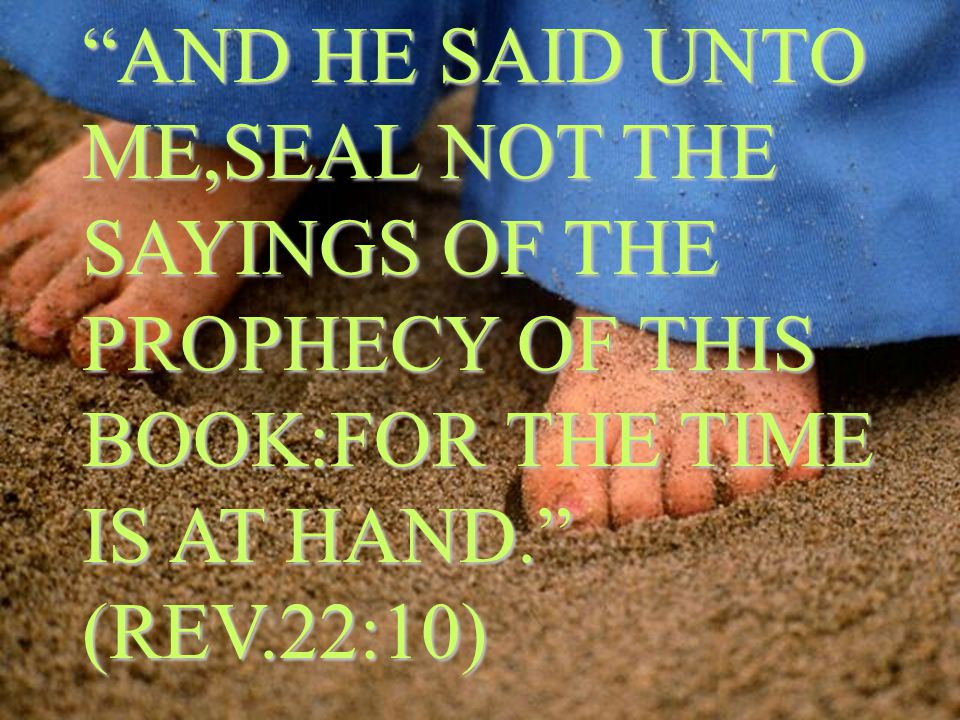 AND HE SAID UNTO ME,SEAL NOT THE SAYINGS OF THE PROPHECY OF THIS BOOK:FOR THE TIME IS AT HAND. (REV.22:10)