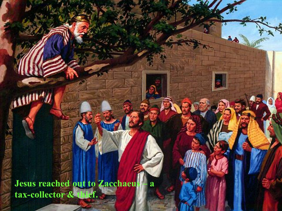 Jesus reached out to Zacchaeus – a tax-collector & thief.