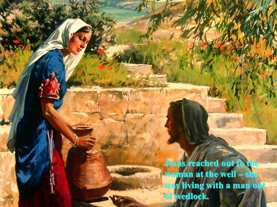 Jesus reached out to the woman at the well – she was living with a man out of wedlock.