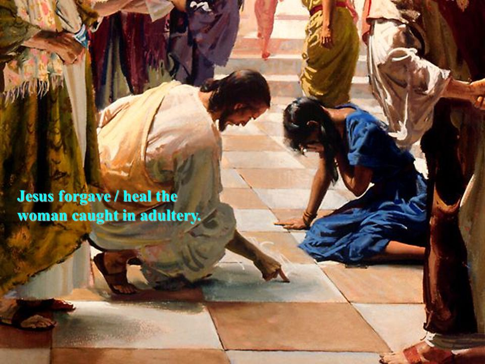 Jesus forgave / heal the woman caught in adultery.