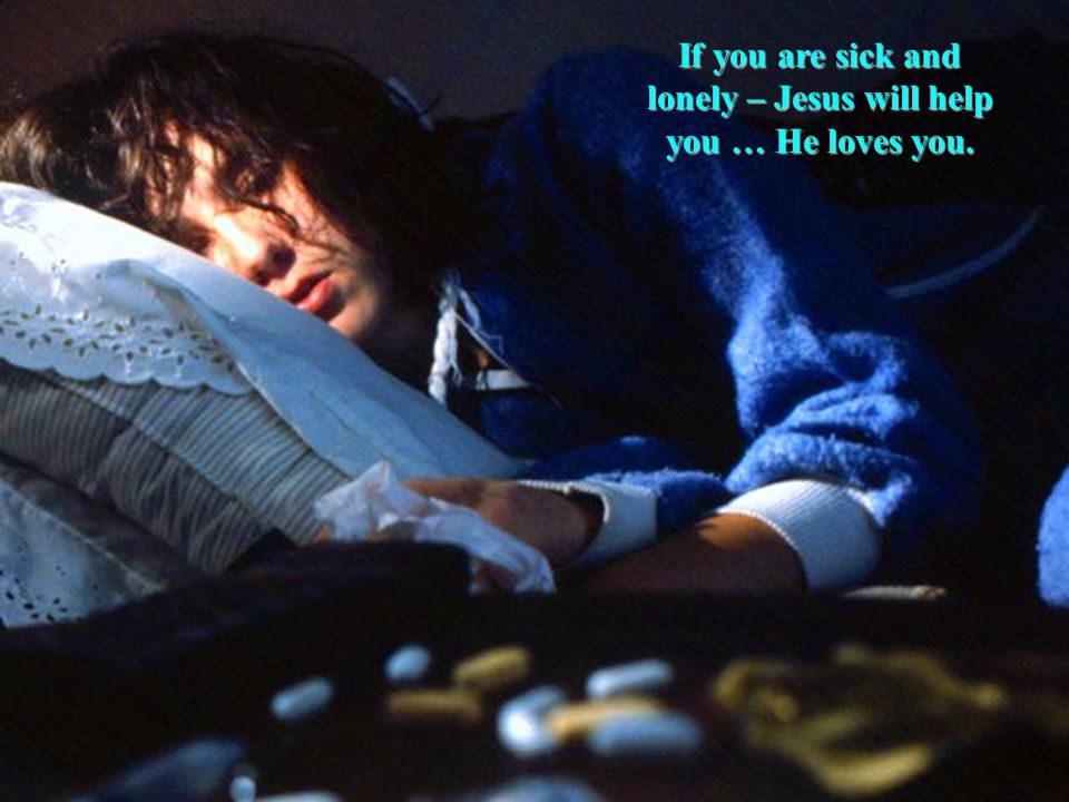 If you are sick and lonely – Jesus will help you … He loves you.