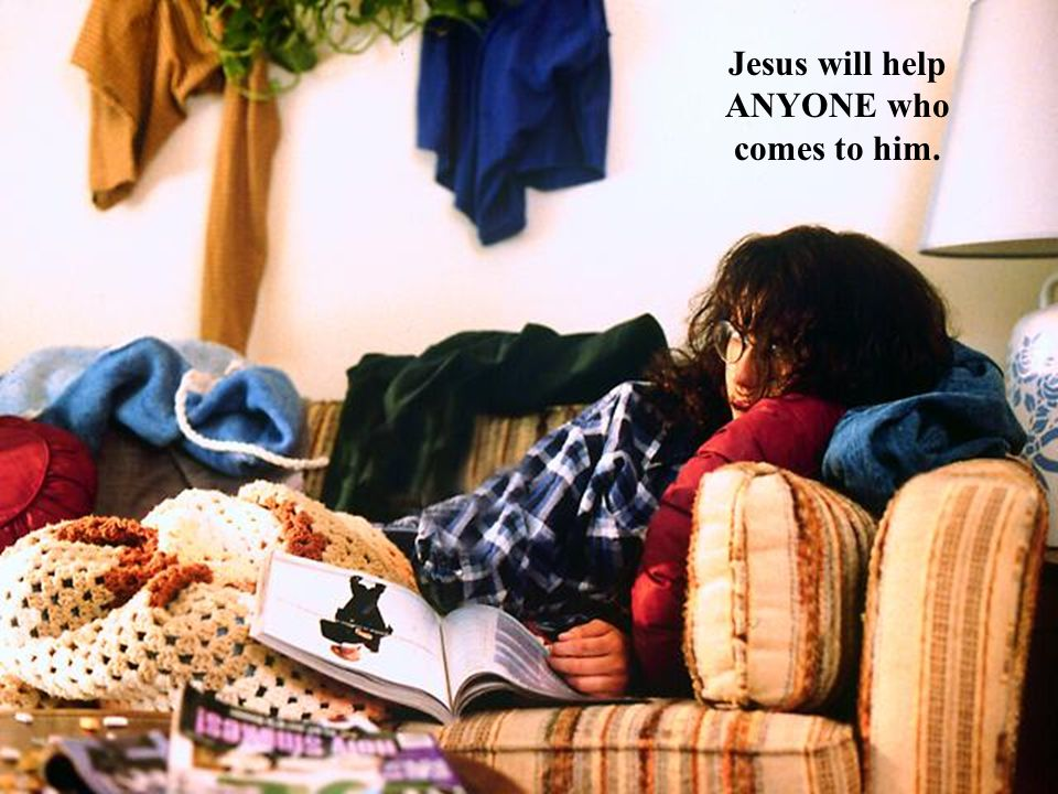 Jesus will help ANYONE who comes to him.