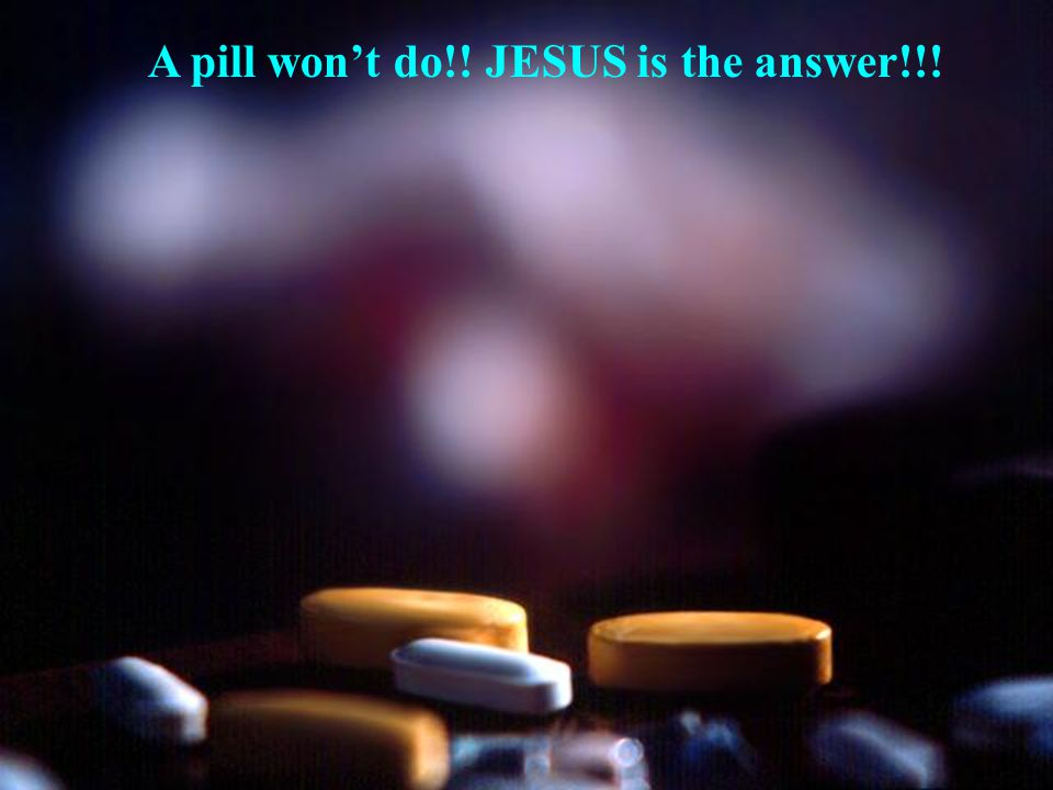 A pill won't do!! JESUS is the answer!!!