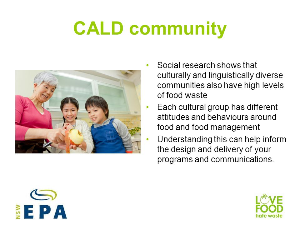 CALD community Social research shows that culturally and linguistically diverse communities also have high levels of food waste.
