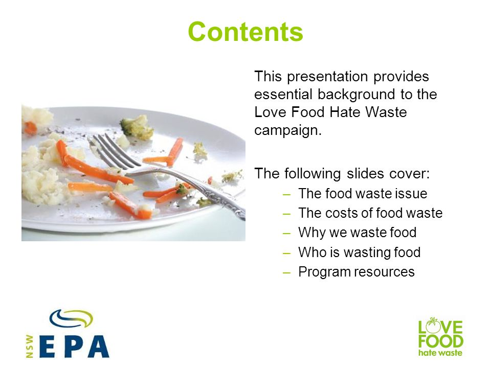 Contents This presentation provides essential background to the Love Food Hate Waste campaign. The following slides cover: