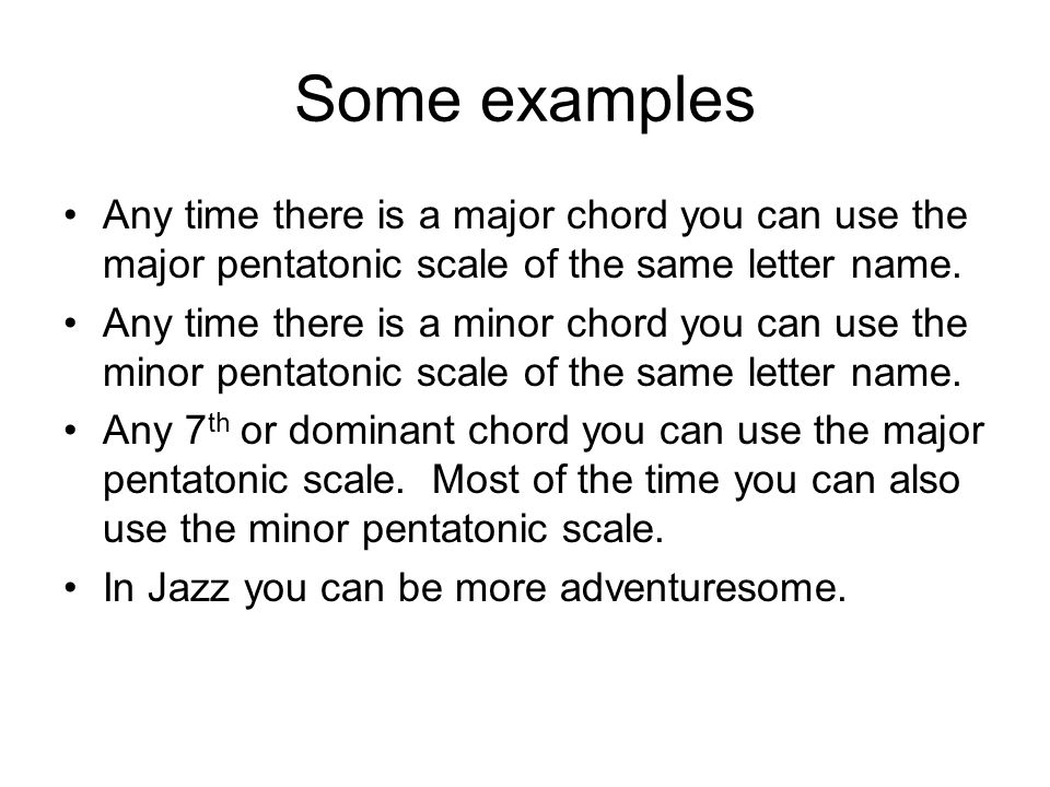 Some examples Any time there is a major chord you can use the major pentatonic scale of the same letter name.