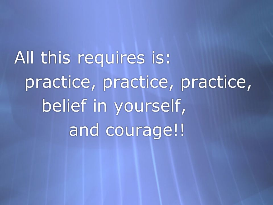 All this requires is: practice, practice, practice, belief in yourself, and courage!!