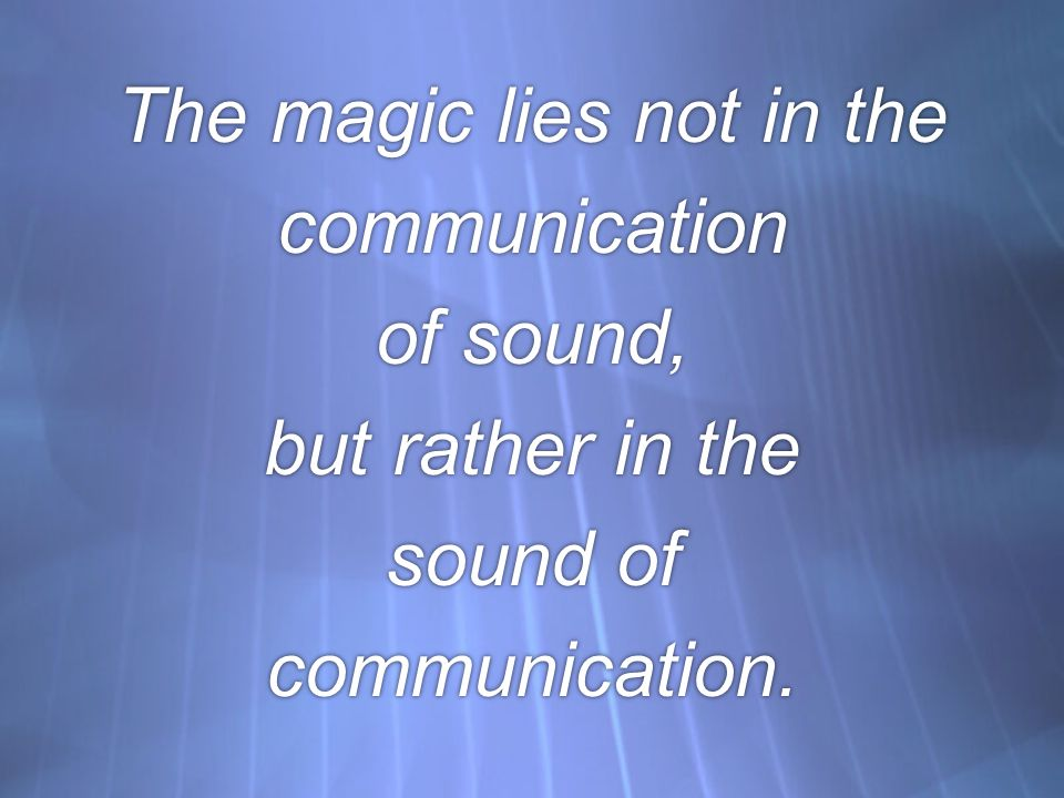 The magic lies not in the communication of sound, but rather in the sound of communication.