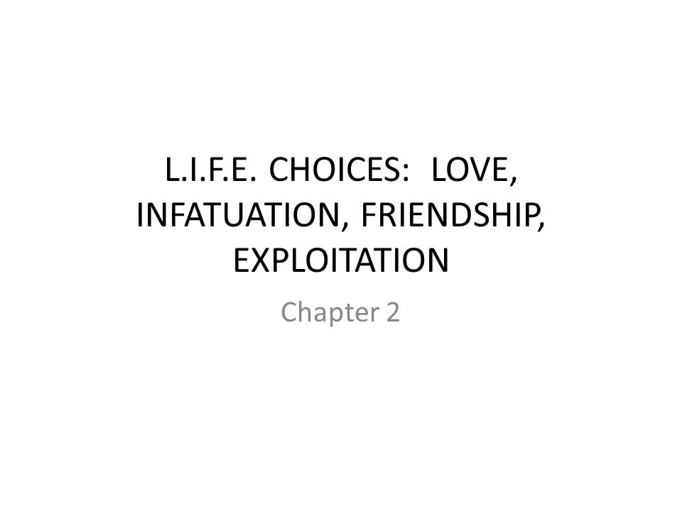 L.I.F.E. CHOICES: LOVE, INFATUATION, FRIENDSHIP, EXPLOITATION