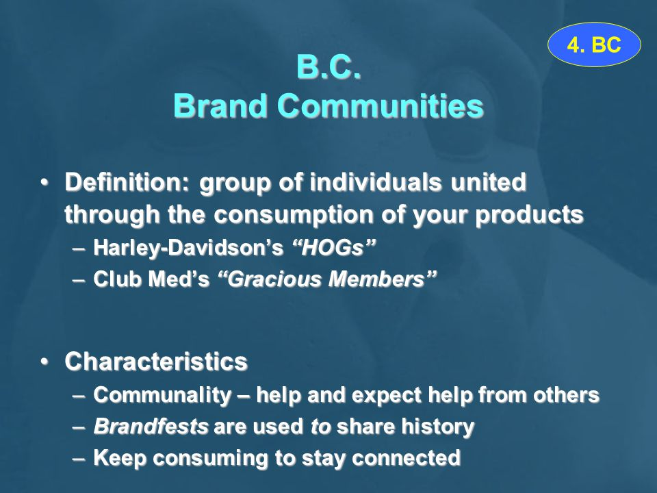 4. BC B.C. Brand Communities. Definition: group of individuals united through the consumption of your products.