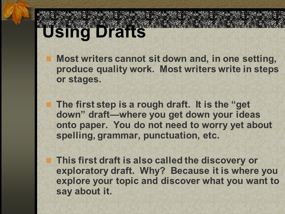 Using Drafts Most writers cannot sit down and, in one setting, produce quality work. Most writers write in steps or stages.