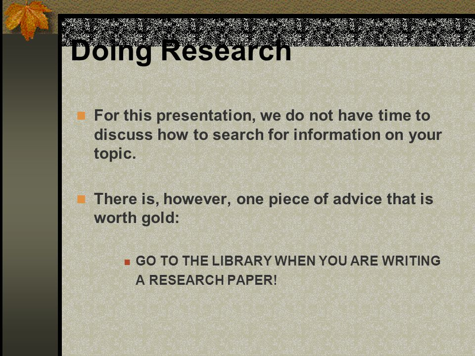 Doing Research For this presentation, we do not have time to discuss how to search for information on your topic.
