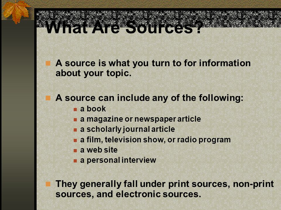 What Are Sources A source is what you turn to for information about your topic. A source can include any of the following: