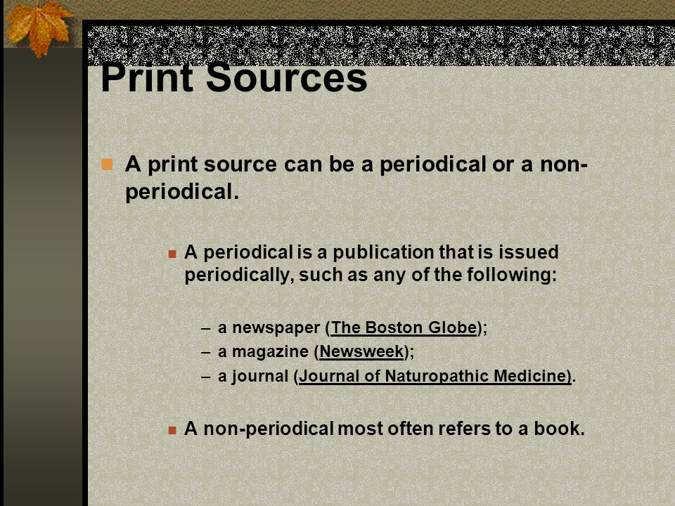 Print Sources A print source can be a periodical or a non-periodical.