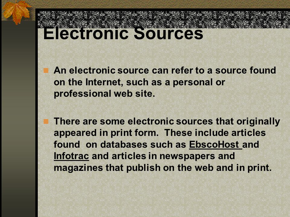Electronic Sources An electronic source can refer to a source found on the Internet, such as a personal or professional web site.