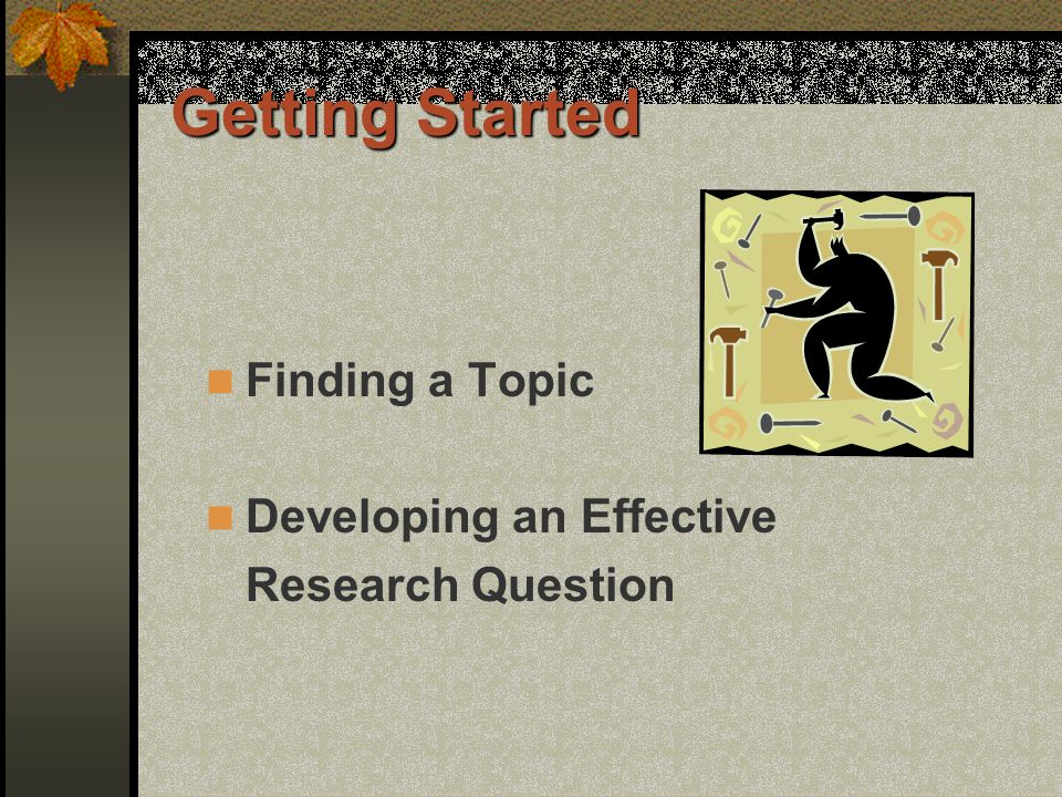 Getting Started Finding a Topic Developing an Effective