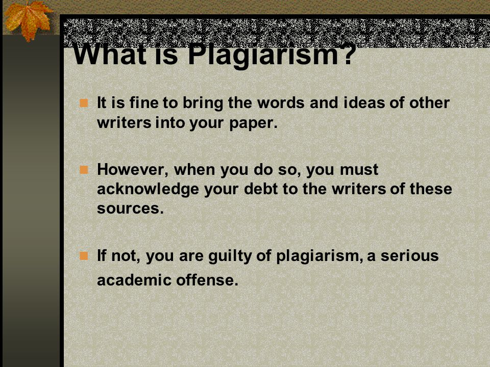 What is Plagiarism It is fine to bring the words and ideas of other writers into your paper.