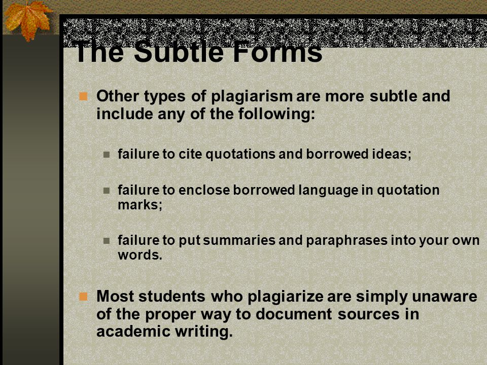 The Subtle Forms Other types of plagiarism are more subtle and include any of the following: failure to cite quotations and borrowed ideas;