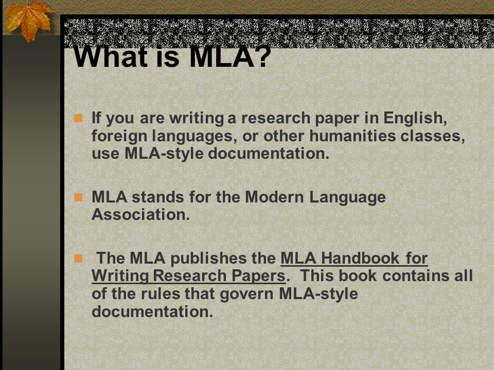 What is MLA If you are writing a research paper in English, foreign languages, or other humanities classes, use MLA-style documentation.