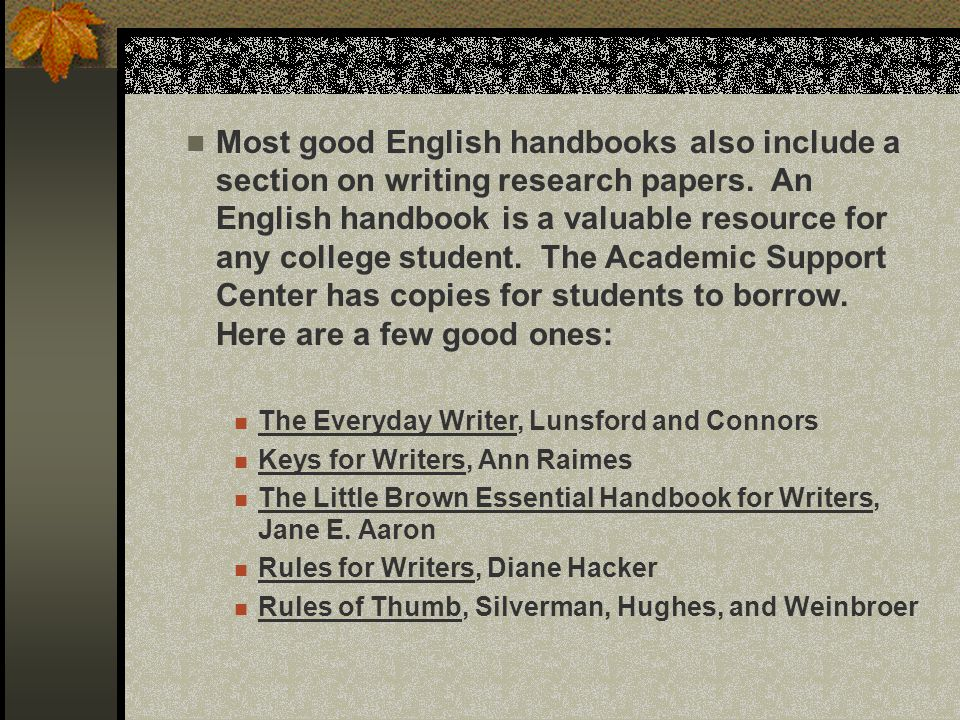 Most good English handbooks also include a section on writing research papers. An English handbook is a valuable resource for any college student. The Academic Support Center has copies for students to borrow. Here are a few good ones: