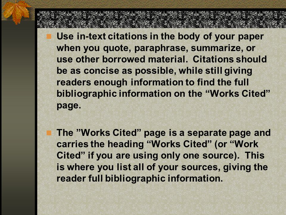 Use in-text citations in the body of your paper when you quote, paraphrase, summarize, or use other borrowed material. Citations should be as concise as possible, while still giving readers enough information to find the full bibliographic information on the Works Cited page.