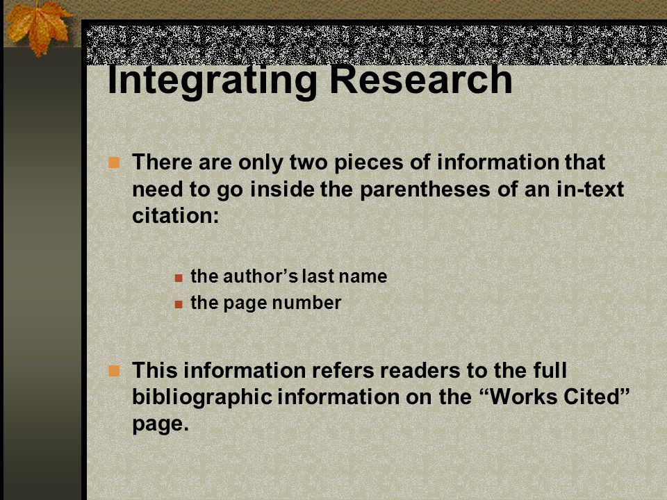 Integrating Research There are only two pieces of information that need to go inside the parentheses of an in-text citation: