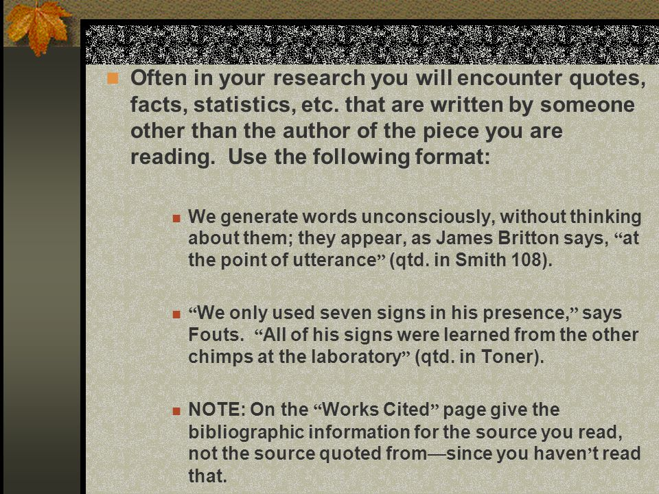 Often in your research you will encounter quotes, facts, statistics, etc. that are written by someone other than the author of the piece you are reading. Use the following format: